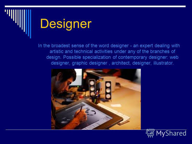 Designer In the broadest sense of the word designer - an expert dealing with artistic and technical activities under any of the branches of design. Possible specialization of contemporary designer: web designer, graphic designer, architect, designer,