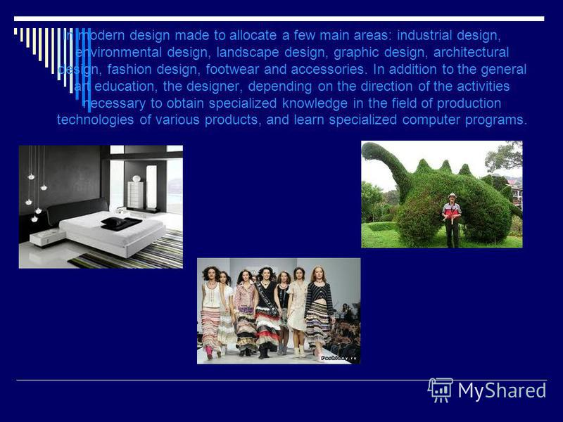 In modern design made to allocate a few main areas: industrial design, environmental design, landscape design, graphic design, architectural design, fashion design, footwear and accessories. In addition to the general art education, the designer, dep
