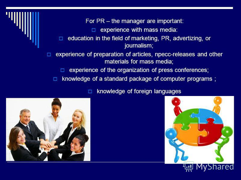 For PR – the manager are important: experience with mass media: education in the field of marketing, PR, advertizing, or journalism; experience of preparation of articles, npecc-releases and other materials for mass media; experience of the organizat