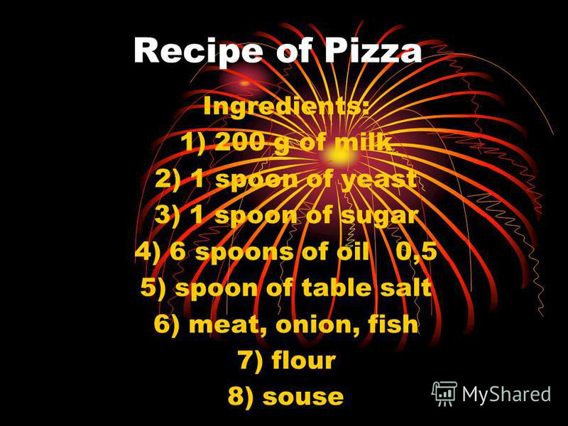 Recipe of Pizza Ingredients: 1) 200 g of milk 2) 1 spoon of yeast 3) 1 spoon of sugar 4) 6 spoons of oil 0,5 5) spoon of table salt 6) meat, onion, fish 7) flour 8) souse