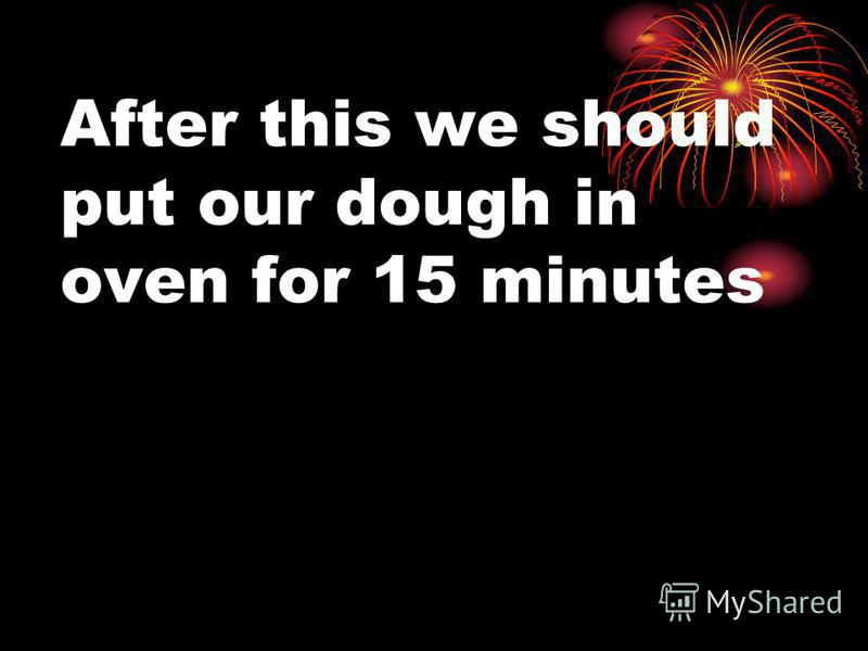 After this we should put our dough in oven for 15 minutes