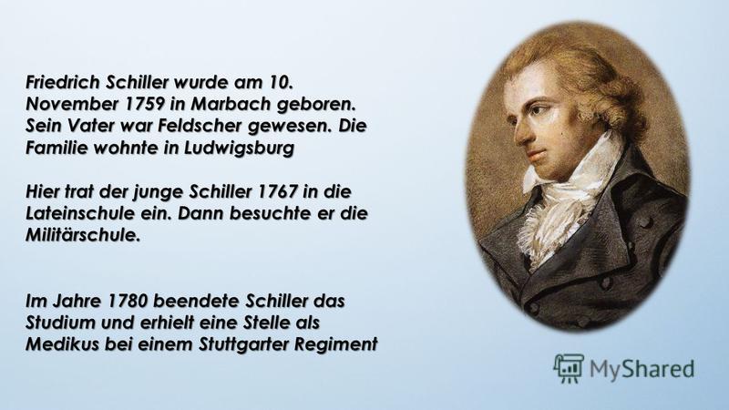 Friedrich Schiller wurde am 10. November 1759 in Marbach geboren. Sein Vater war Feldscher gewesen. Die Familie wohnte in Ludwigsburg Hier trat der junge Schiller 1767 in die Lateinschule ein. Dann besuchte er die Militärschule. Im Jahre 1780 beendet