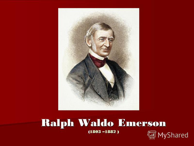 Ralph Waldo Emerson (1803 –1882 )