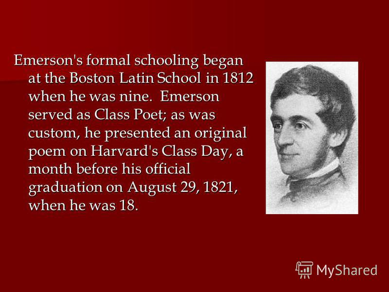 Emerson's formal schooling began at the Boston Latin School in 1812 when he was nine. Emerson served as Class Poet; as was custom, he presented an original poem on Harvard's Class Day, a month before his official graduation on August 29, 1821, when h