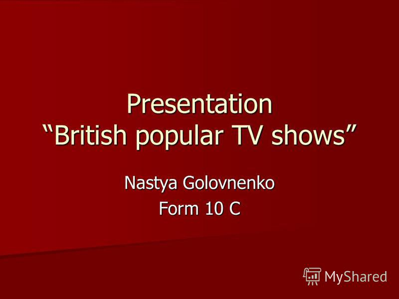 Presentation British popular TV shows Nastya Golovnenko Form 10 C