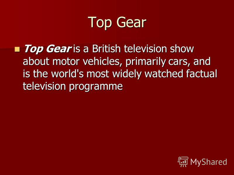 Top Gear Top Gear is a British television show about motor vehicles, primarily cars, and is the world's most widely watched factual television programme Top Gear is a British television show about motor vehicles, primarily cars, and is the world's mo