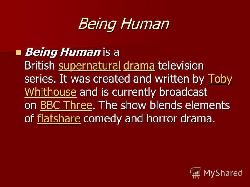 Being Human Being Human Being Human is a British supernatural drama television series. It was created and written by Toby Whithouse and is currently broadcast on BBC Three. The show blends elements of flatshare comedy and horror drama. Being Human is