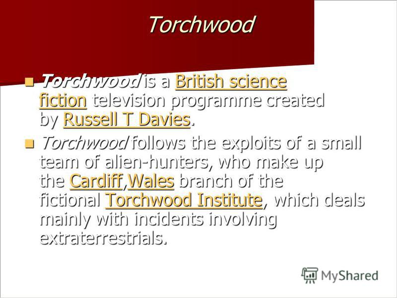 Torchwood Torchwood is a British science fiction television programme created by Russell T Davies. Torchwood is a British science fiction television programme created by Russell T Davies. British science fictionRussell T DaviesBritish science fiction