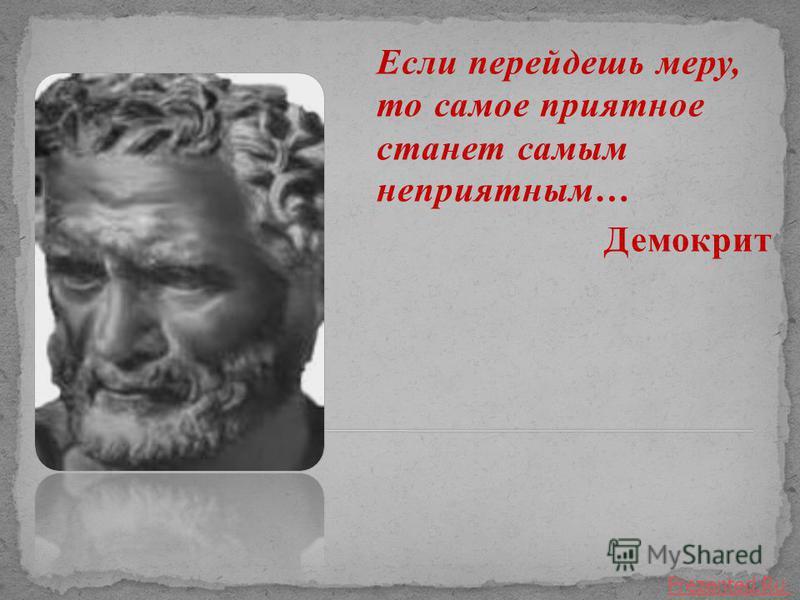 Если перейдешь меру, то самое приятное станет самым неприятным… Демокрит Prezented.Ru