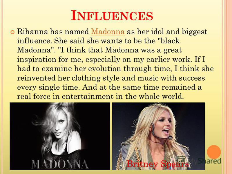 I NFLUENCES Rihanna has named Madonna as her idol and biggest influence. She said she wants to be the