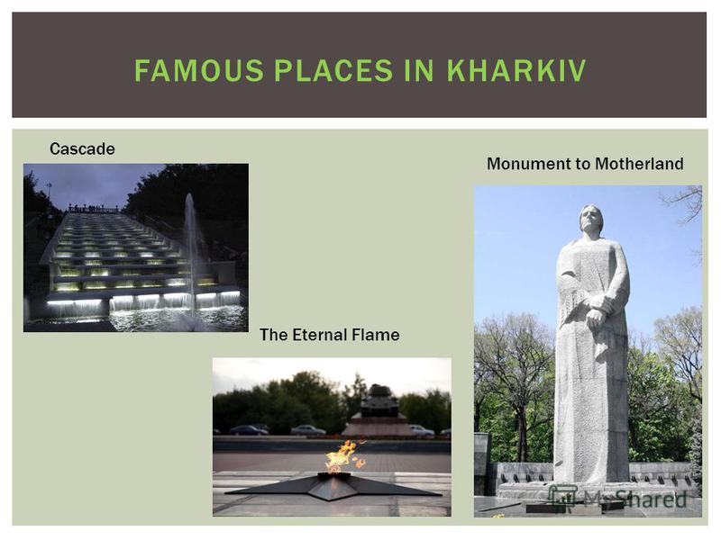 FAMOUS PLACES IN KHARKIV Сascade Monument to Motherland The Eternal Flame