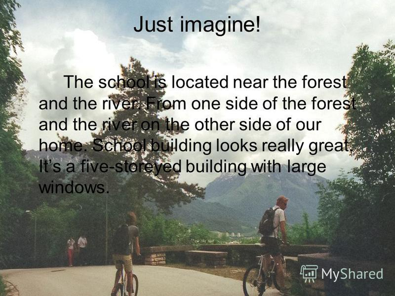 Just imagine! The school is located near the forest and the river. From one side of the forest and the river on the other side of our home. School building looks really great. Its a five-storeyed building with large windows.