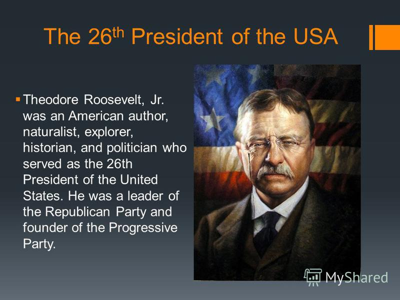 The 26 th President of the USA Theodore Roosevelt, Jr. was an American author, naturalist, explorer, historian, and politician who served as the 26th President of the United States. He was a leader of the Republican Party and founder of the Progressi