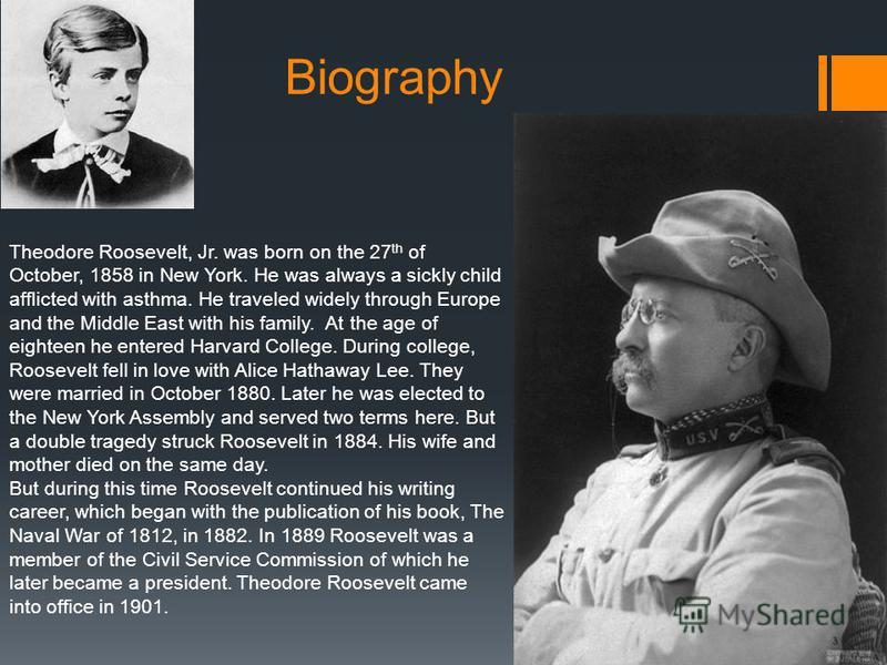 Biography Theodore Roosevelt, Jr. was born on the 27 th of October, 1858 in New York. He was always a sickly child afflicted with asthma. He traveled widely through Europe and the Middle East with his family. At the age of eighteen he entered Harvard