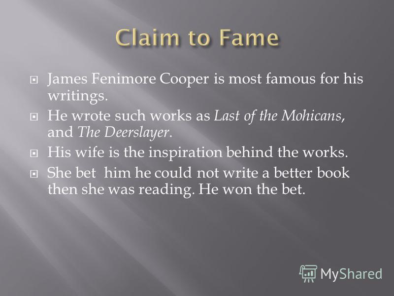 James Fenimore Cooper is most famous for his writings. He wrote such works as Last of the Mohicans, and The Deerslayer. His wife is the inspiration behind the works. She bet him he could not write a better book then she was reading. He won the bet.