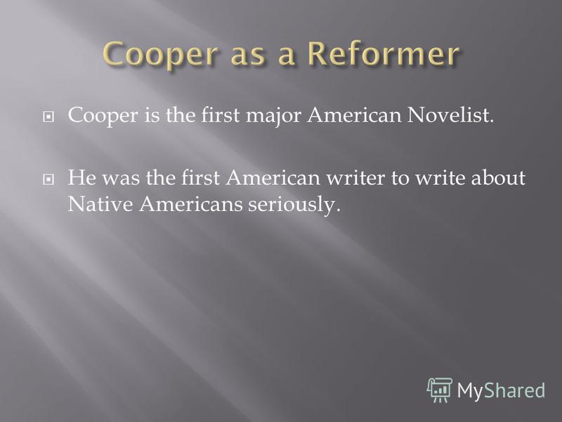 Cooper is the first major American Novelist. He was the first American writer to write about Native Americans seriously.