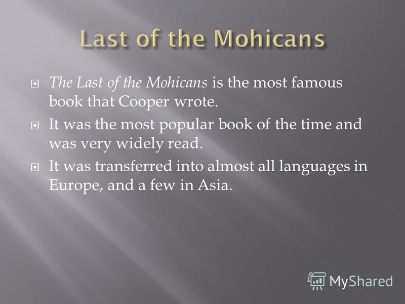The Last of the Mohicans is the most famous book that Cooper wrote. It was the most popular book of the time and was very widely read. It was transferred into almost all languages in Europe, and a few in Asia.