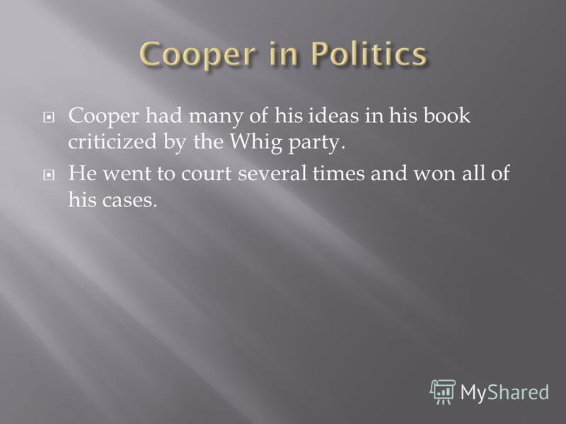 Cooper had many of his ideas in his book criticized by the Whig party. He went to court several times and won all of his cases.