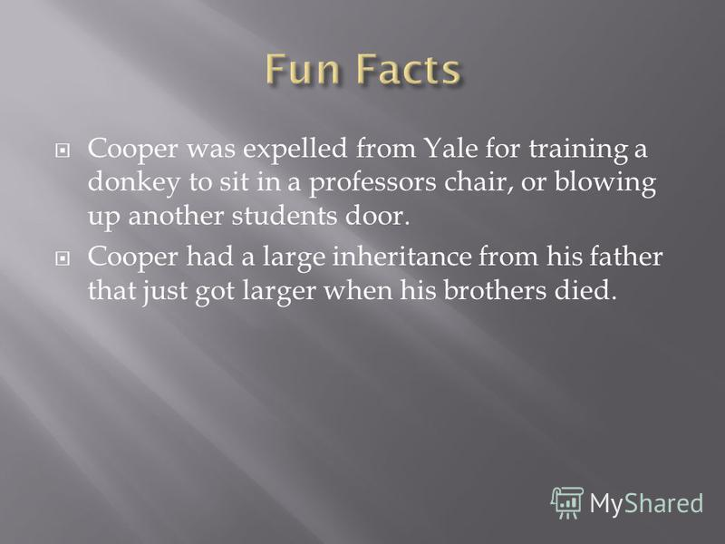 Cooper was expelled from Yale for training a donkey to sit in a professors chair, or blowing up another students door. Cooper had a large inheritance from his father that just got larger when his brothers died.