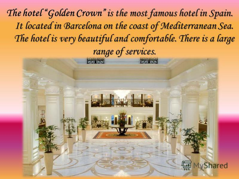 is the most famous hotel in Spain. It located in Barcelona on the coast of Mediterranean Sea. The hotel is very beautiful and comfortable. There is a large range of services. The hotel Golden Crown is the most famous hotel in Spain. It located in Bar