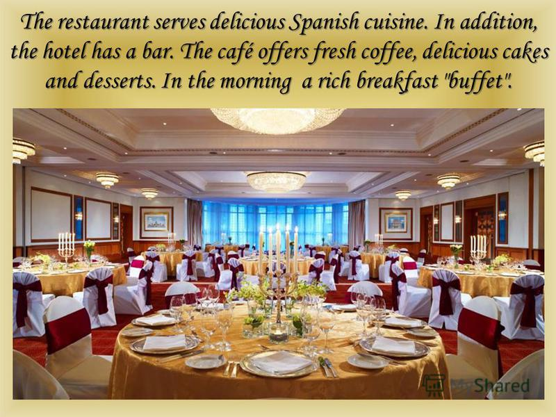 The restaurant serves delicious Spanish cuisine. In addition, the hotel has a bar. The café offers fresh coffee, delicious cakes and desserts. In the morning a rich breakfast buffet.