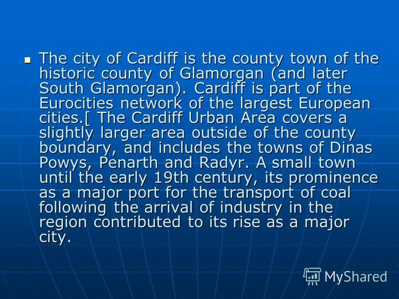 The city of Cardiff is the county town of the historic county of Glamorgan (and later South Glamorgan). Cardiff is part of the Eurocities network of the largest European cities.[ The Cardiff Urban Area covers a slightly larger area outside of the cou