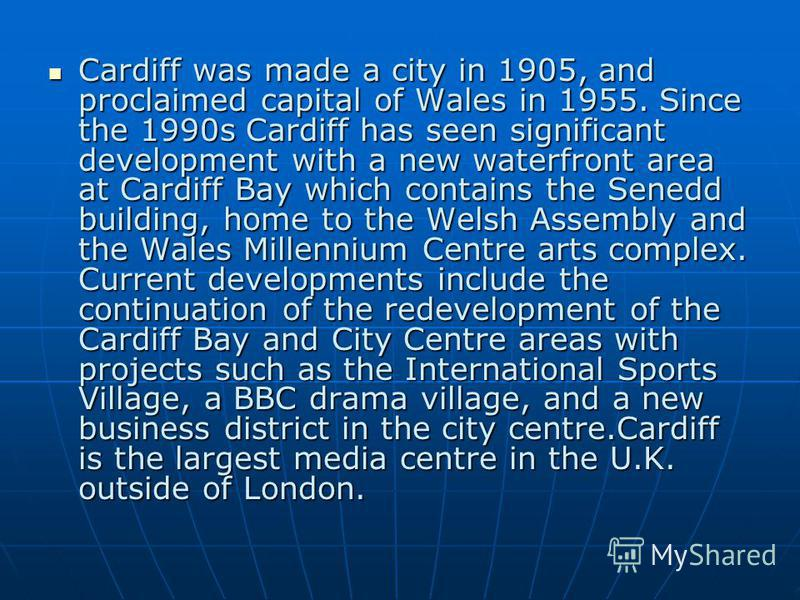 Cardiff was made a city in 1905, and proclaimed capital of Wales in 1955. Since the 1990s Cardiff has seen significant development with a new waterfront area at Cardiff Bay which contains the Senedd building, home to the Welsh Assembly and the Wales
