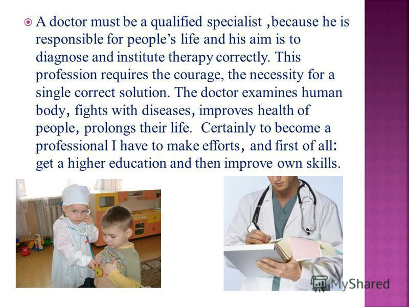 A doctor must be a qualified specialist, because he is responsible for peoples life and his aim is to diagnose and institute therapy correctly. This profession requires the courage, the necessity for a single correct solution. The doctor examines hum