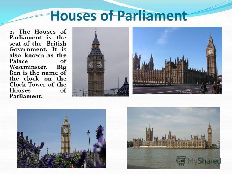 2. The Houses of Parliament is the seat of the British Government. It is also known as the Palace of Westminster. Big Ben is the name of the clock on the Clock Tower of the Houses of Parliament. Houses of Parliament