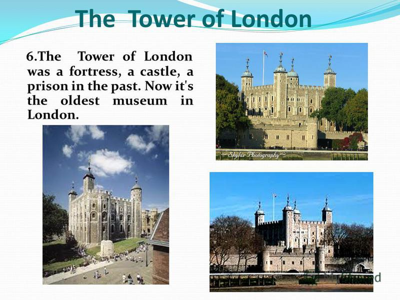 6.The Tower of London was a fortress, a castle, a prison in the past. Now it's the oldest museum in London. The Tower of London