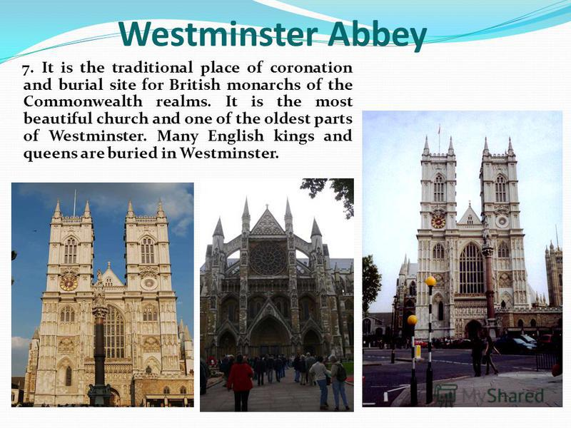 7. It is the traditional place of coronation and burial site for British monarchs of the Commonwealth realms. It is the most beautiful church and one of the oldest parts of Westminster. Many English kings and queens are buried in Westminster. Westmin