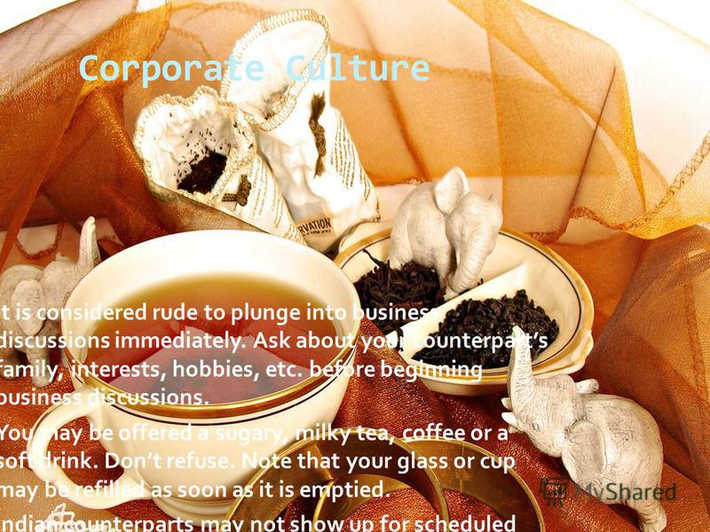 Corporate Culture It is considered rude to plunge into business discussions immediately. Ask about your counterparts family, interests, hobbies, etc. before beginning business discussions. You may be offered a sugary, milky tea, coffee or a soft drin
