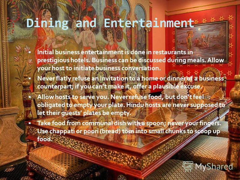 Dining and Entertainment Initial business entertainment is done in restaurants in prestigious hotels. Business can be discussed during meals. Allow your host to initiate business conversation. Never flatly refuse an invitation to a home or dinner of
