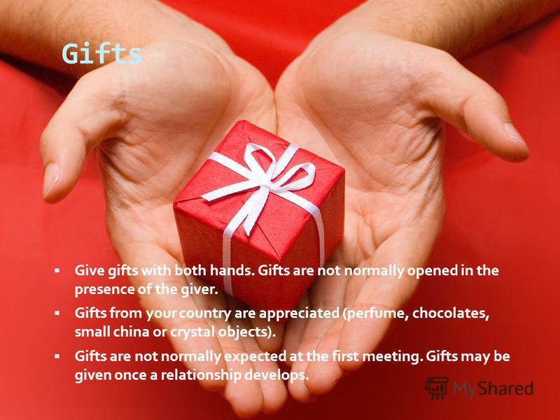 Gifts Give gifts with both hands. Gifts are not normally opened in the presence of the giver. Gifts from your country are appreciated (perfume, chocolates, small china or crystal objects). Gifts are not normally expected at the first meeting. Gifts m