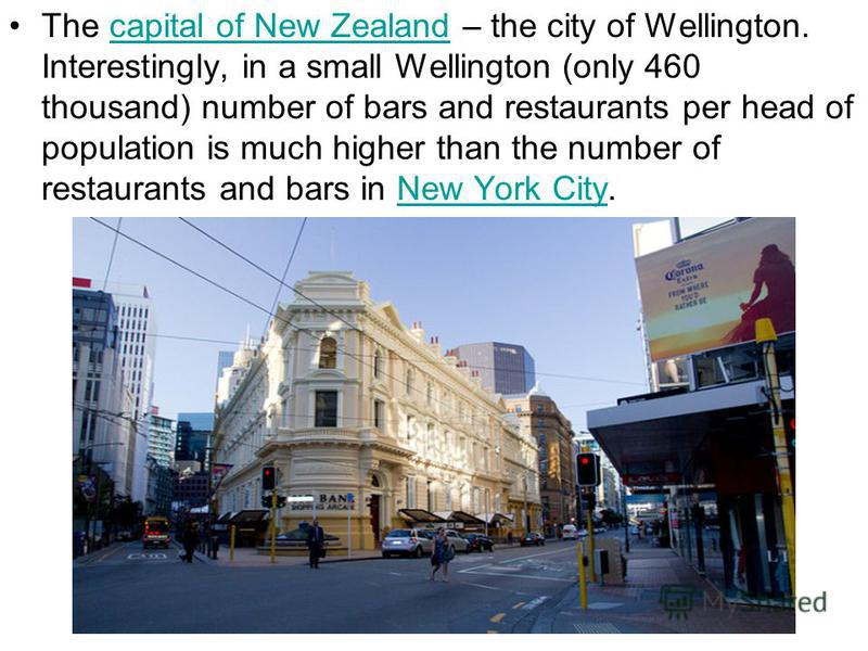 The capital of New Zealand – the city of Wellington. Interestingly, in a small Wellington (only 460 thousand) number of bars and restaurants per head of population is much higher than the number of restaurants and bars in New York City.capital of New