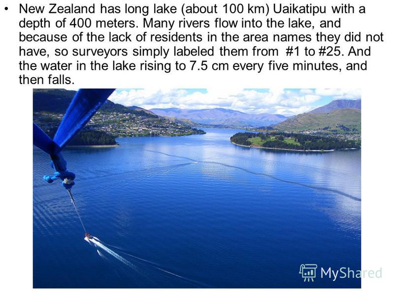 New Zealand has long lake (about 100 km) Uaikatipu with a depth of 400 meters. Many rivers flow into the lake, and because of the lack of residents in the area names they did not have, so surveyors simply labeled them from #1 to #25. And the water in