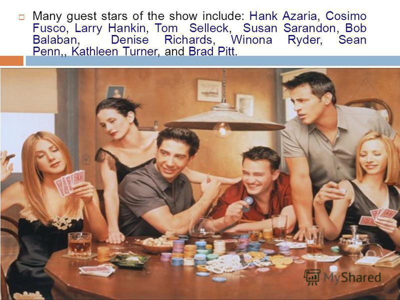 Many guest stars of the show include: Hank Azaria, Cosimo Fusco, Larry Hankin, Tom Selleck, Susan Sarandon, Bob Balaban, Denise Richards, Winona Ryder, Sean Penn,, Kathleen Turner, and Brad Pitt.