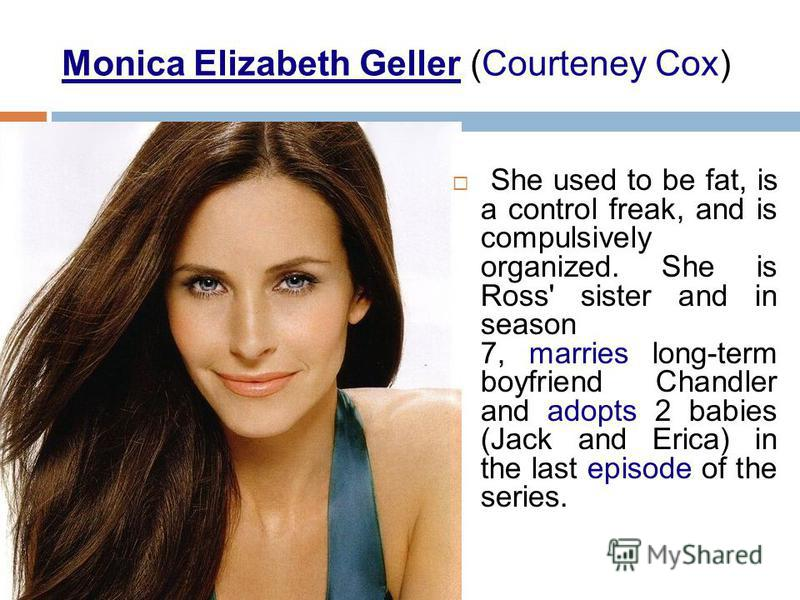 Monica Elizabeth Geller (Courteney Cox) She used to be fat, is a control freak, and is compulsively organized. She is Ross' sister and in season 7, marries long-term boyfriend Chandler and adopts 2 babies (Jack and Erica) in the last episode of the s