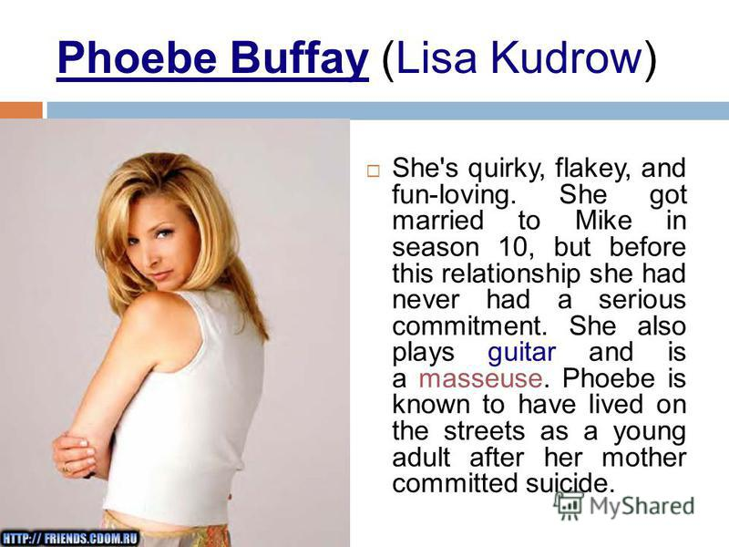 Phoebe Buffay (Lisa Kudrow) She's quirky, flakey, and fun-loving. She got married to Mike in season 10, but before this relationship she had never had a serious commitment. She also plays guitar and is a masseuse. Phoebe is known to have lived on the
