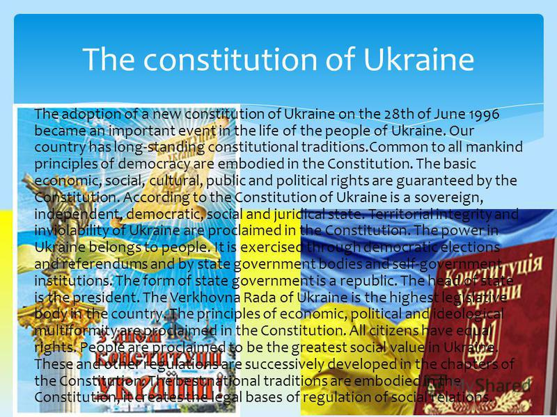The adoption of a new constitution of Ukraine on the 28th of June 1996 became an important event in the life of the people of Ukraine. Our country has long-standing constitutional traditions.Common to all mankind principles of democracy are embodied