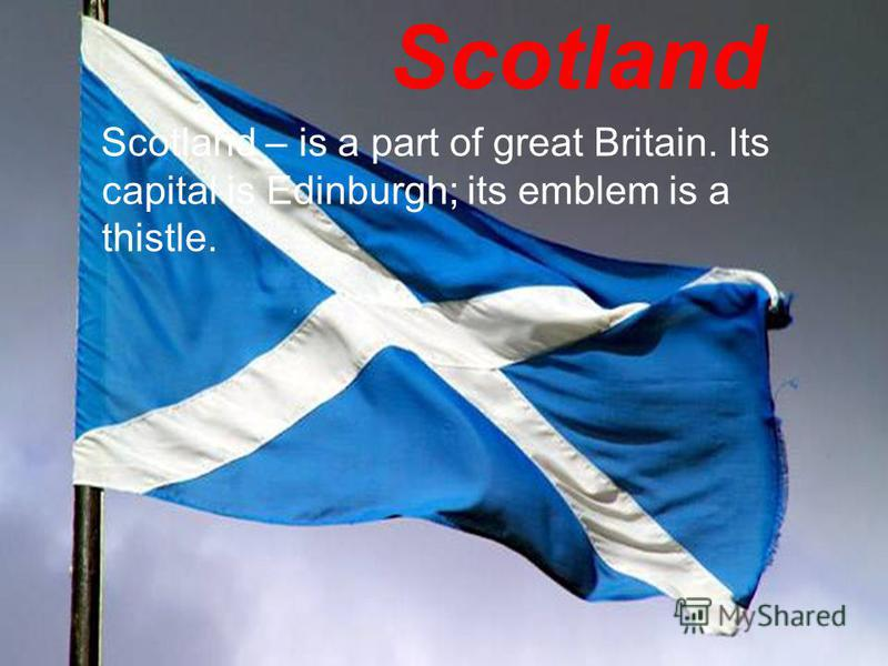 Scotland – is a part of great Britain. Its capital is Edinburgh; its emblem is a thistle.