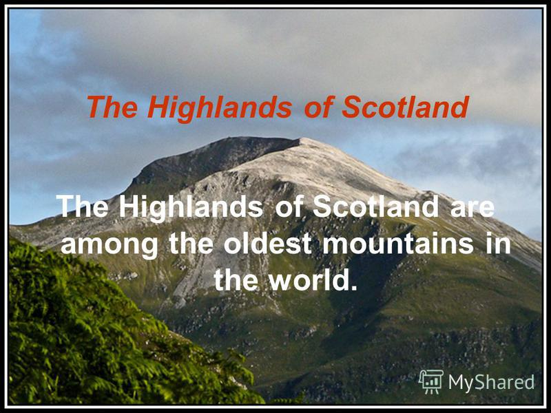 The Highlands of Scotland The Highlands of Scotland are among the oldest mountains in the world.