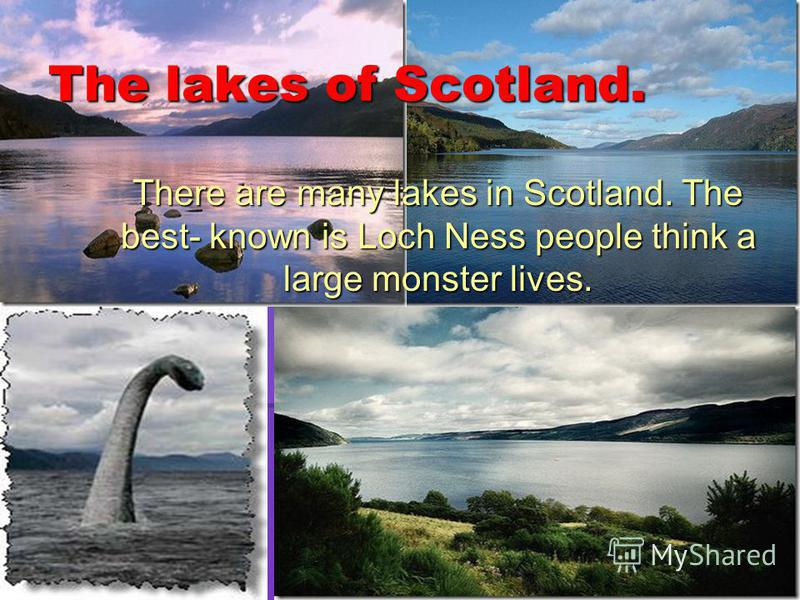 The lakes of Scotland. There are many lakes in Scotland. The best- known is Loch Ness people think a large monster lives. There are many lakes in Scotland. The best- known is Loch Ness people think a large monster lives.