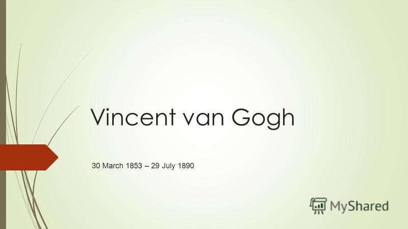 Vincent van Gogh 30 March 1853 – 29 July 1890