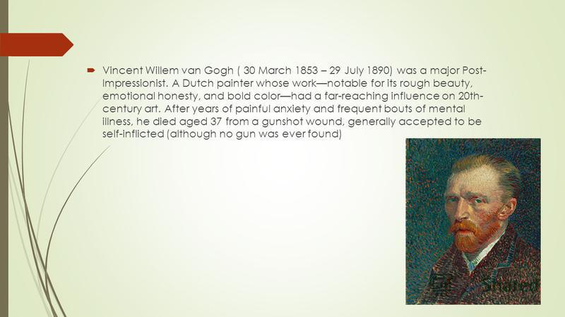 Vincent Willem van Gogh ( 30 March 1853 – 29 July 1890) was a major Post- Impressionist. A Dutch painter whose worknotable for its rough beauty, emotional honesty, and bold colorhad a far-reaching influence on 20th- century art. After years of painfu