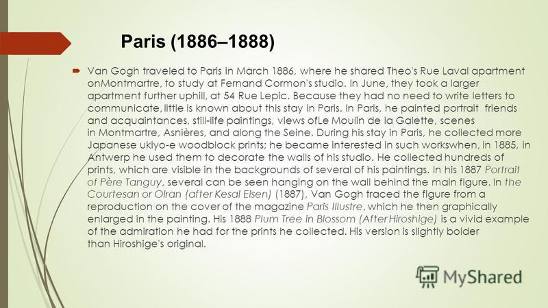 Paris (1886–1888) Van Gogh traveled to Paris in March 1886, where he shared Theo's Rue Laval apartment onMontmartre, to study at Fernand Cormon's studio. In June, they took a larger apartment further uphill, at 54 Rue Lepic. Because they had no need