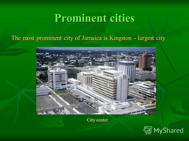 Prominent cities The most prominent city of Jamaica is Kingston - largest city City center