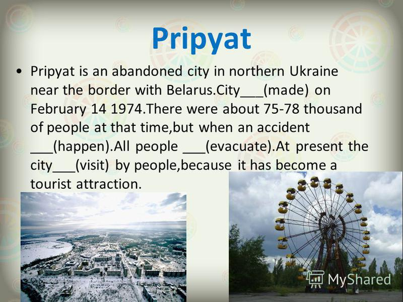 Pripyat Pripyat is an abandoned city in northern Ukraine near the border with Belarus.City___(made) on February 14 1974.There were about 75-78 thousand of people at that time,but when an accident ___(happen).All people ___(evacuate).At present the ci