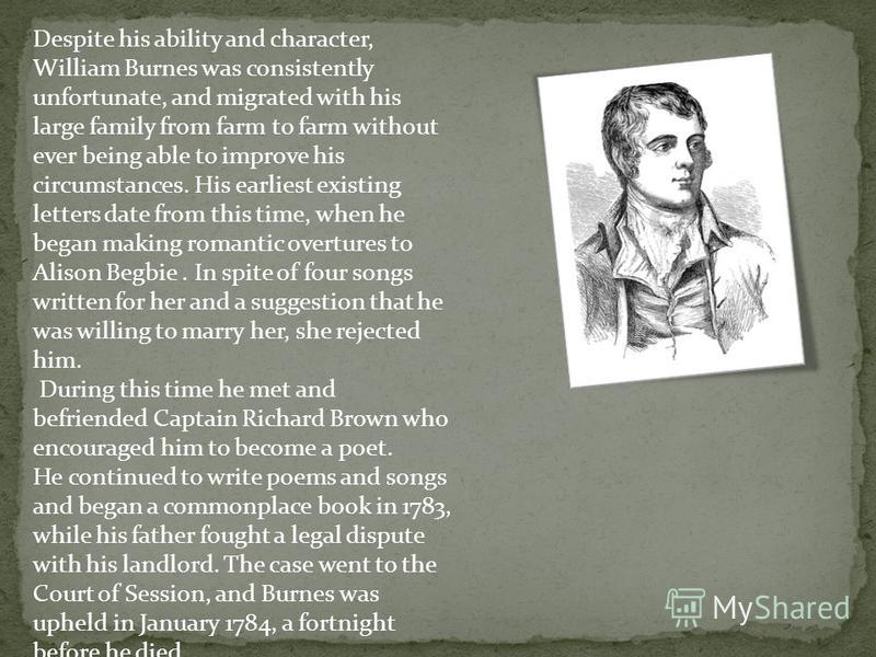 Despite his ability and character, William Burnes was consistently unfortunate, and migrated with his large family from farm to farm without ever being able to improve his circumstances. His earliest existing letters date from this time, when he bega