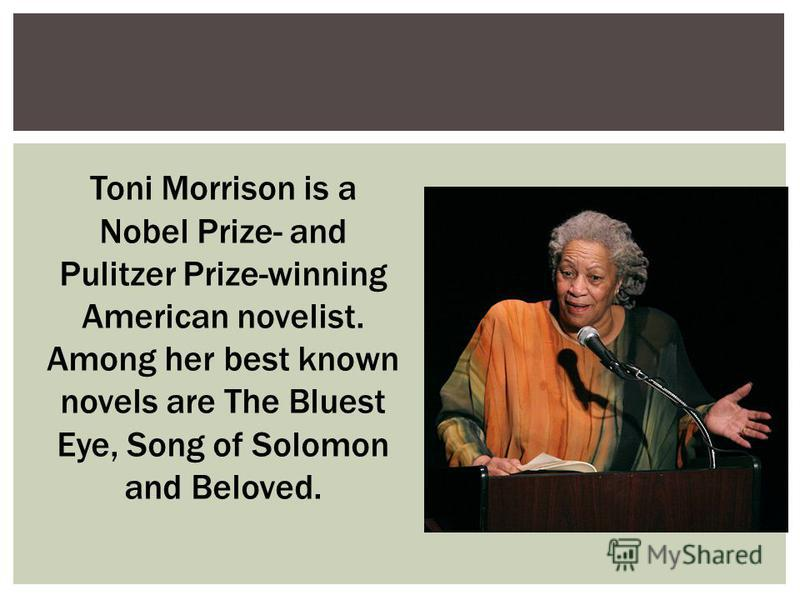 Toni Morrison is a Nobel Prize- and Pulitzer Prize-winning American novelist. Among her best known novels are The Bluest Eye, Song of Solomon and Beloved.